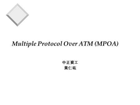 Multiple Protocol Over ATM (MPOA) 中正資工 黃仁竑. MPOA v MPOA integrates LANE and NHRP to preserve benefits of LANE while allowing inter-subnet communication.
