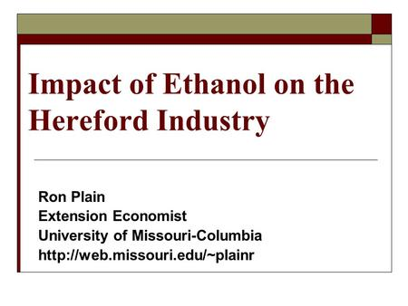 Impact of Ethanol on the Hereford Industry Ron Plain Extension Economist University of Missouri-Columbia