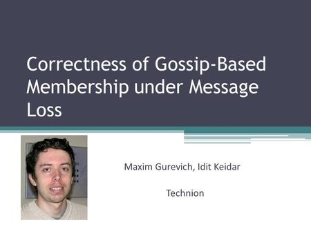 Correctness of Gossip-Based Membership under Message Loss Maxim Gurevich, Idit Keidar Technion.
