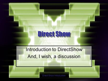 Direct Show Introduction Direct Show Introduction to DirectShow And, I wish, a discussion.