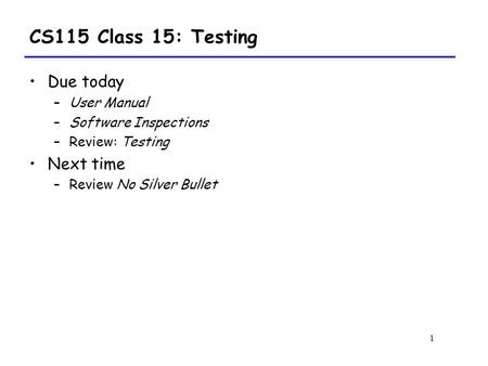 1 CS115 Class 15: Testing Due today –User Manual –Software Inspections –Review: Testing Next time –Review No Silver Bullet.