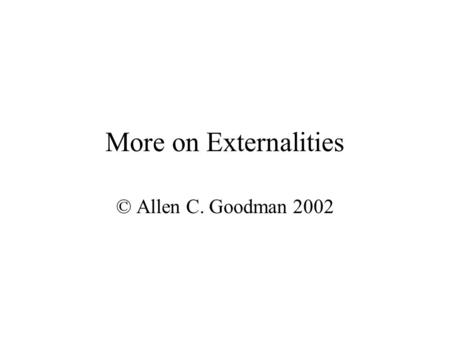 More on Externalities © Allen C. Goodman 2002 Transportation Consider a roadway of distance d. Services c cars per hour, at speed s. Travel time for.