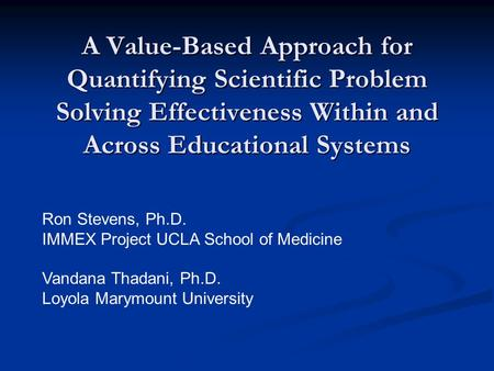 A Value-Based Approach for Quantifying Scientific Problem Solving Effectiveness Within and Across Educational Systems Ron Stevens, Ph.D. IMMEX Project.