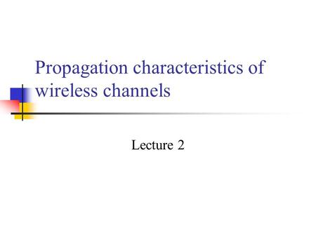Propagation characteristics of wireless channels Lecture 2.