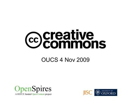 OUCS 4 Nov 2009. What is Creative Commons? Derived from free and open source software licensing Founded in 2001 by Prof Lawrence Lessig at the University.