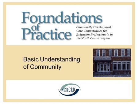 Community Development Core Competencies for Extension Professionals in the North Central region Basic Understanding of Community.