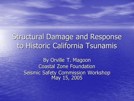 Structural Damage and Response to Historic California Tsunamis By Orville T. Magoon Coastal Zone Foundation Seismic Safety Commission Workshop May 15,
