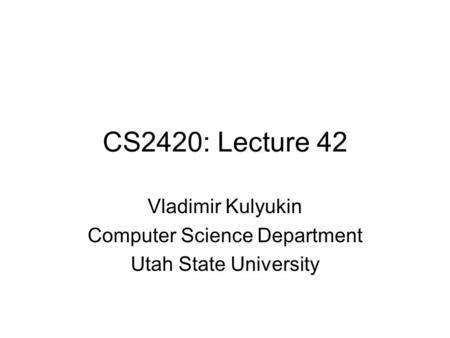 CS2420: Lecture 42 Vladimir Kulyukin Computer Science Department Utah State University.