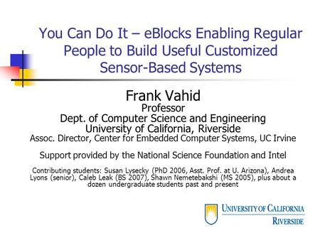 You Can Do It – eBlocks Enabling Regular People to Build Useful Customized Sensor-Based Systems Frank Vahid Professor Dept. of Computer Science and Engineering.