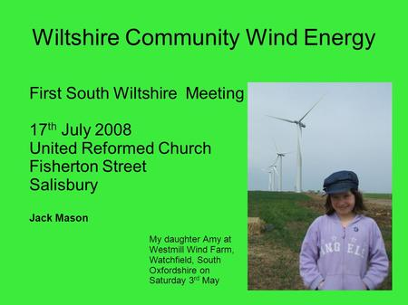 Wiltshire Community Wind Energy First South Wiltshire Meeting 17 th July 2008 United Reformed Church Fisherton Street Salisbury Jack Mason My daughter.