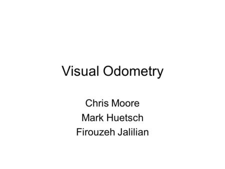 Visual Odometry Chris Moore Mark Huetsch Firouzeh Jalilian.