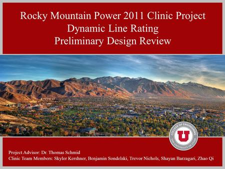 Rocky Mountain Power 2011 Clinic Project Dynamic Line Rating Preliminary Design Review Project Advisor: Dr. Thomas Schmid Clinic Team Members: Skyler Kershner,