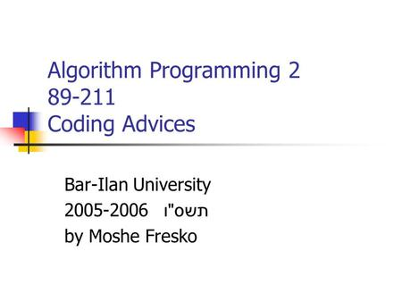 Algorithm Programming 2 89-211 Coding Advices Bar-Ilan University 2005-2006 תשס  ו by Moshe Fresko.