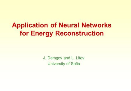 Application of Neural Networks for Energy Reconstruction J. Damgov and L. Litov University of Sofia.
