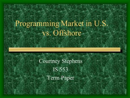 Programming Market in U.S. vs. Offshore Courtney Stephens IS 553 Term Paper.