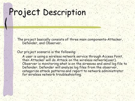Project Description The project basically consists of three main components-Attacker, Defender, and Observer. Our project scenario is the following: A.