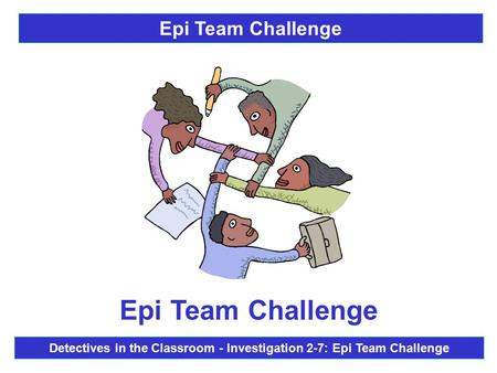 Epi Team Challenge Detectives in the Classroom - Investigation 2-7: Epi Team Challenge Epi Team Challenge.