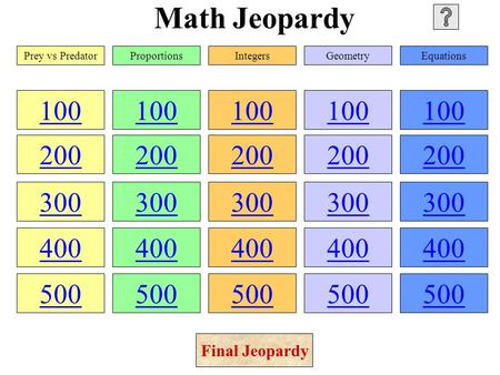 Math Jeopardy 100 200 300 400 500 100 200 300 400 500 100 200 300 400 500 100 200 300 400 500 100 200 300 400 500 Prey vs PredatorProportionsIntegersGeometryEquations.