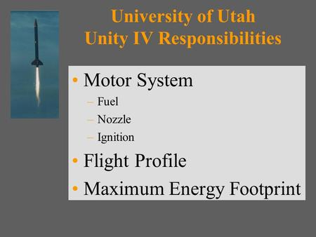 University of Utah Unity IV Responsibilities Motor System –Fuel –Nozzle –Ignition Flight Profile Maximum Energy Footprint.