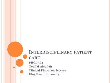 I NTERDISCIPLINARY PATIENT CARE PHCL 472 Nouf M Aloudah Clinical Pharmacy lecture King Saud University.