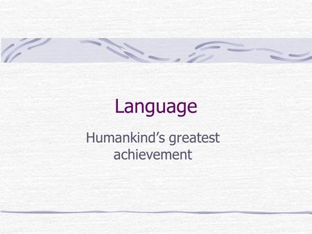 Language Humankind's greatest achievement. Language Defined  Any set of symbols  Ex: sounds, pictures, music  Arranged according to rules  Ex: grammar,