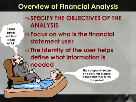 Overview of Financial Analysis o SPECIFY THE OBJECTIVES OF THE ANALYSIS o Focus on who is the financial statement user o The identity of the user helps.