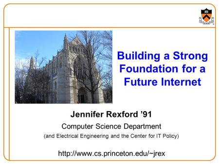 Building a Strong Foundation for a Future Internet Jennifer Rexford '91 Computer Science Department (and Electrical Engineering and the Center for IT Policy)