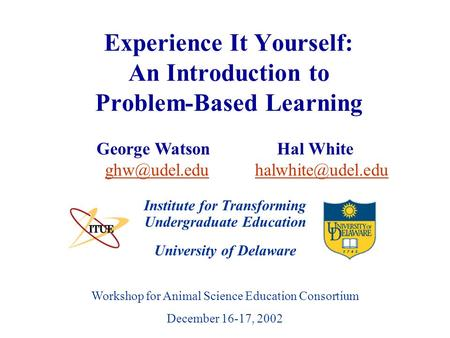 University of Delaware Workshop for Animal Science Education Consortium December 16-17, 2002 Experience It Yourself: An Introduction to Problem-Based Learning.