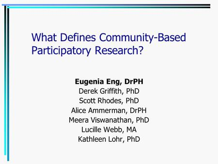 What Defines Community-Based Participatory Research? Eugenia Eng, DrPH Derek Griffith, PhD Scott Rhodes, PhD Alice Ammerman, DrPH Meera Viswanathan, PhD.