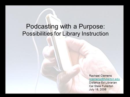 Podcasting with a Purpose: Possibilities for Library Instruction Rachael Clemens Distance Ed Librarian Cal State Fullerton July.