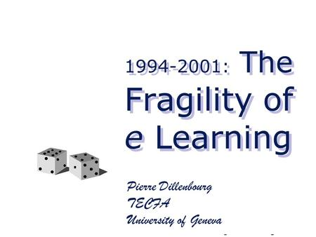 1994-2001: The Fragility of e Learning Pierre Dillenbourg TECFA University of Geneva.