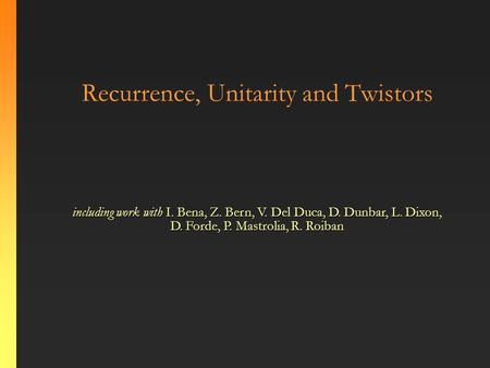 Recurrence, Unitarity and Twistors including work with I. Bena, Z. Bern, V. Del Duca, D. Dunbar, L. Dixon, D. Forde, P. Mastrolia, R. Roiban.
