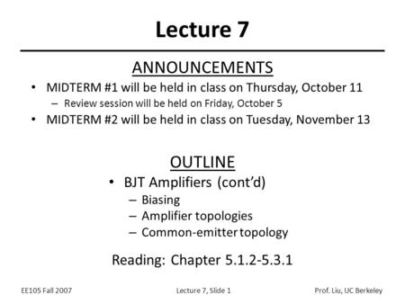 EE105 Fall 2007Lecture 7, Slide 1Prof. Liu, UC Berkeley Lecture 7 OUTLINE BJT Amplifiers (cont'd) – Biasing – Amplifier topologies – Common-emitter topology.