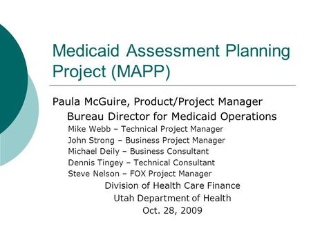 Medicaid Assessment Planning Project (MAPP) Paula McGuire, Product/Project Manager Bureau Director for Medicaid Operations Mike Webb – Technical Project.