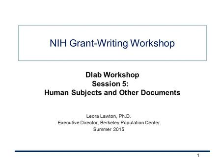 1 NIH Grant-Writing Workshop Leora Lawton, Ph.D. Executive Director, Berkeley Population Center Summer 2015 Dlab Workshop Session 5: Human Subjects and.