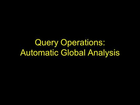 Query Operations: Automatic Global Analysis. Motivation Methods of local analysis extract information from local set of documents retrieved to expand.