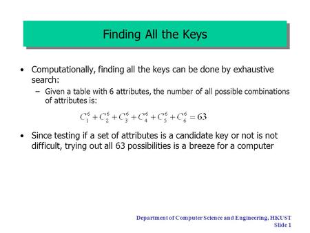 Department of Computer Science and Engineering, HKUST Slide 1 Finding All the Keys Computationally, finding all the keys can be done by exhaustive search: