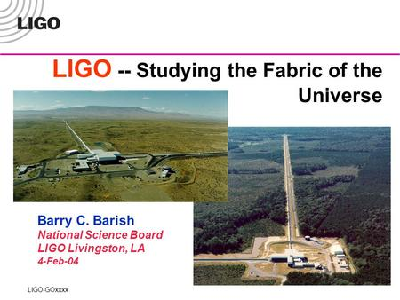LIGO -- Studying the Fabric of the Universe LIGO-GOxxxx Barry C. Barish National Science Board LIGO Livingston, LA 4-Feb-04.
