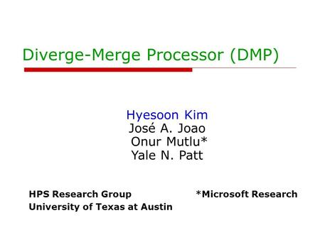 Diverge-Merge Processor (DMP) Hyesoon Kim José A. Joao Onur Mutlu* Yale N. Patt HPS Research Group *Microsoft Research University of Texas at Austin.