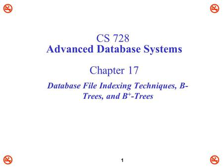 1 CS 728 Advanced Database Systems Chapter 17 Database File Indexing Techniques, B- Trees, and B + -Trees.
