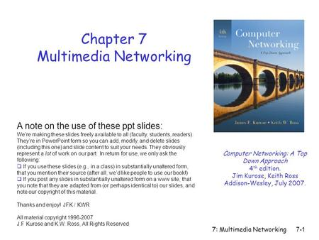 7: Multimedia Networking 7-1 Chapter 7 Multimedia Networking A note on the use of these ppt slides: We're making these slides freely available to all (faculty,