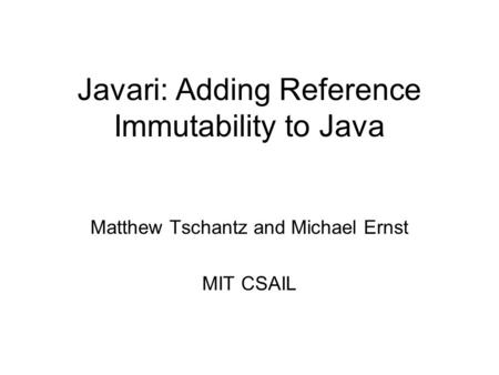 Javari: Adding Reference Immutability to Java Matthew Tschantz and Michael Ernst MIT CSAIL.