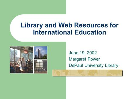 Library and Web Resources for International Education June 19, 2002 Margaret Power DePaul University Library.