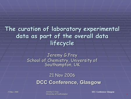 21 Nov 2006 Jeremy G. Frey University of Southampton DCC Conference Glasgow The curation of laboratory experimental data as part of the overall data lifecycle.