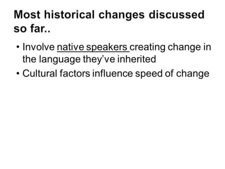 Involve native speakers creating change in the language they've inherited Cultural factors influence speed of change.