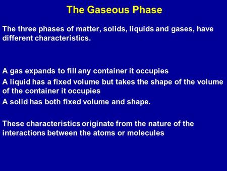 The Gaseous Phase The three phases of matter, solids, liquids and gases, have different characteristics. A <strong>gas</strong> expands to fill any container it occupies.