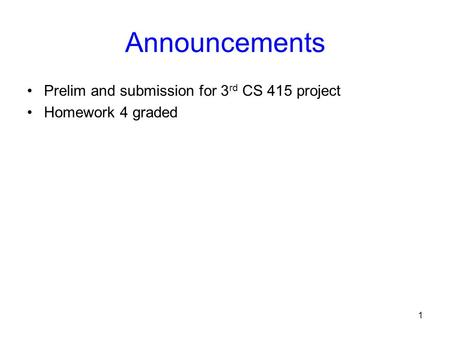 1 Announcements Prelim and submission for 3 rd CS 415 project Homework 4 graded.