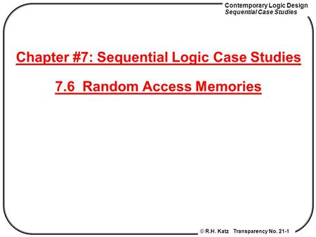 Contemporary Logic Design Sequential Case Studies © R.H. Katz Transparency No. 21-1 Chapter #7: Sequential Logic Case Studies 7.6 Random Access Memories.
