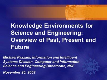 Knowledge Environments for Science and Engineering: Overview of Past, Present and Future Michael Pazzani, Information and Intelligent Systems Division,