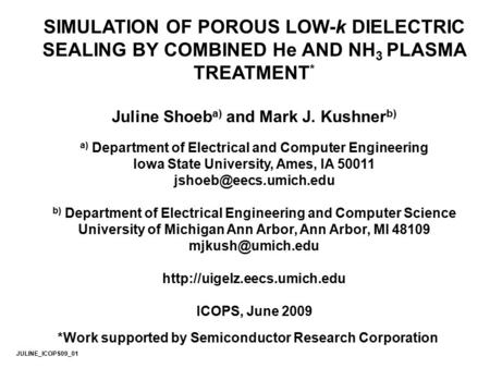 SIMULATION OF POROUS LOW-k DIELECTRIC SEALING BY COMBINED He AND NH 3 PLASMA TREATMENT * Juline Shoeb a) and Mark J. Kushner b) a) Department of Electrical.